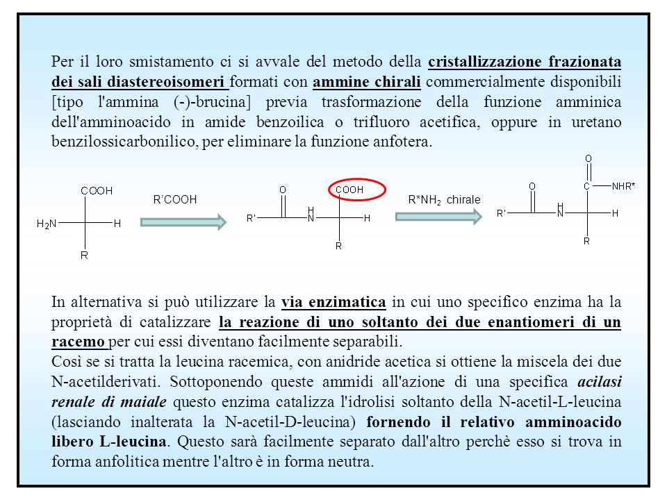 Per il loro smistamento ci si avvale del metodo della cristallizzazione frazionata dei sali diastereoisomeri formati con ammine chirali commercialmente disponibili [tipo l ammina (-)-brucina] previa trasformazione della funzione amminica dell amminoacido in amide benzoilica o trifluoro acetifica, oppure in uretano benzilossicarbonilico, per eliminare la funzione anfotera.